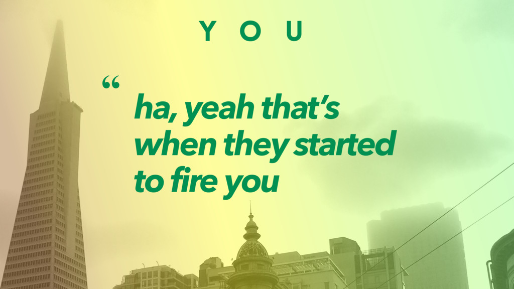 Y O U ha, yeah that's when they started to fire...