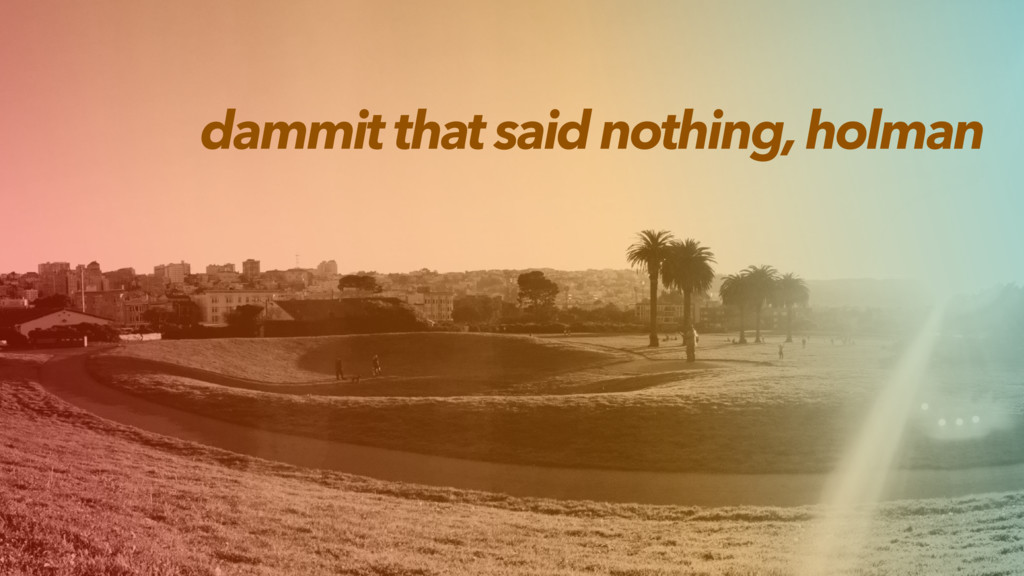 dammit that said nothing, holman