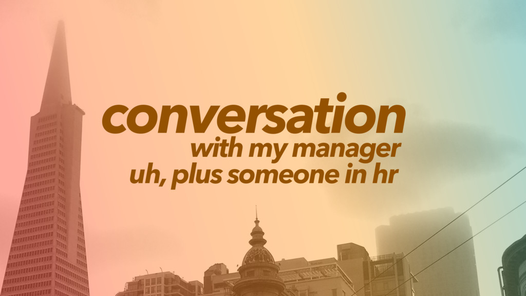 conversation with my manager uh, plus someone i...