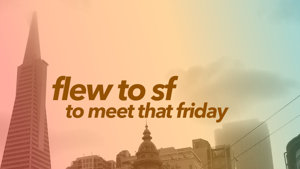 flew to sf to meet that friday