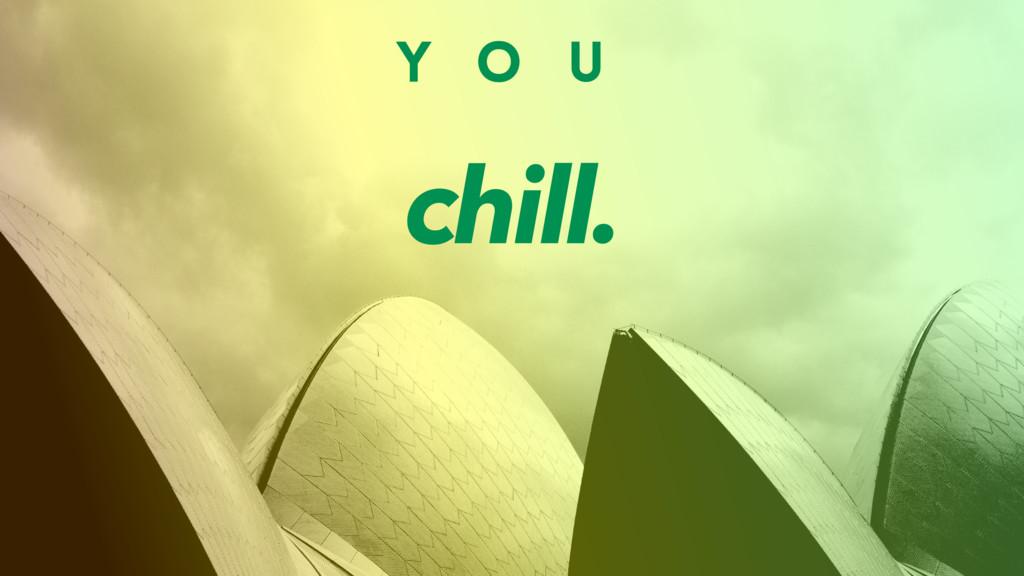 Y O U chill.