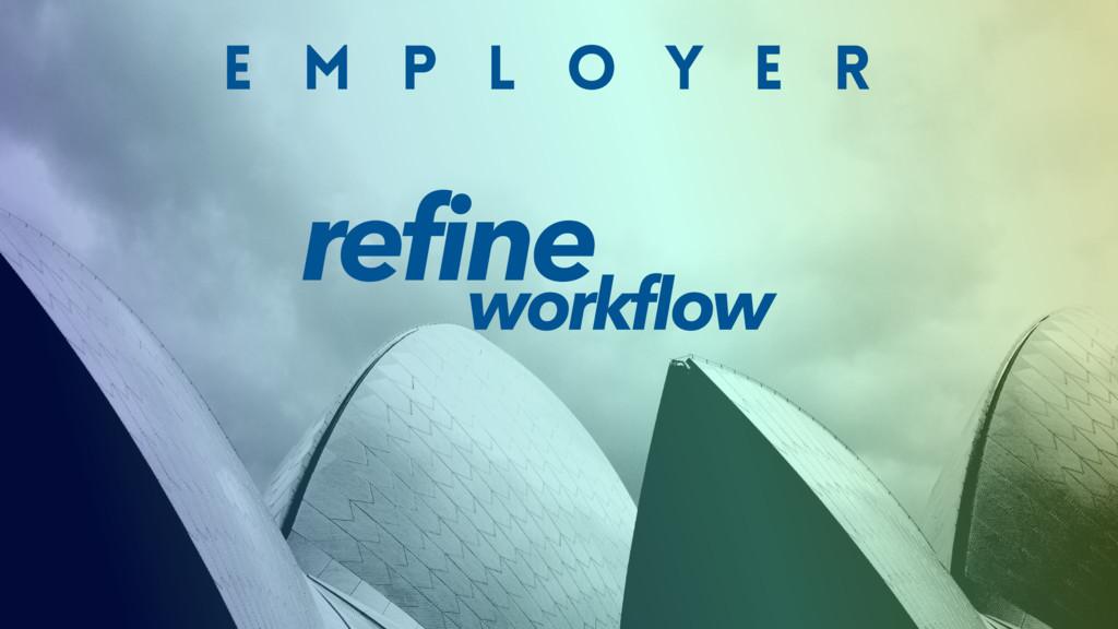 E M P L O Y E R refine workflow