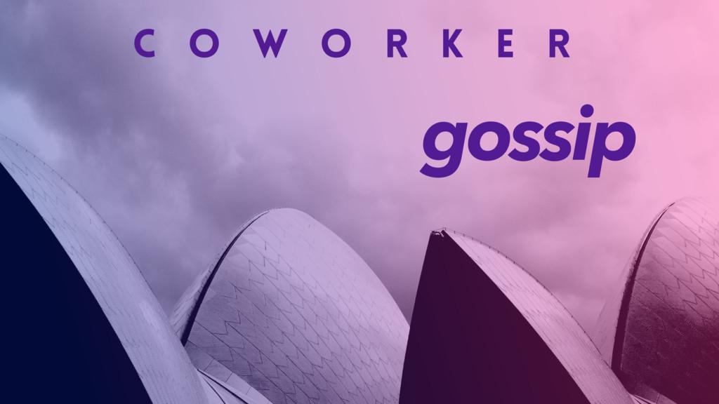 C O W O R K E R gossip
