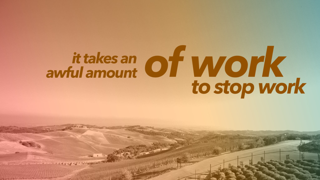 it takes an awful amount of work to stop work