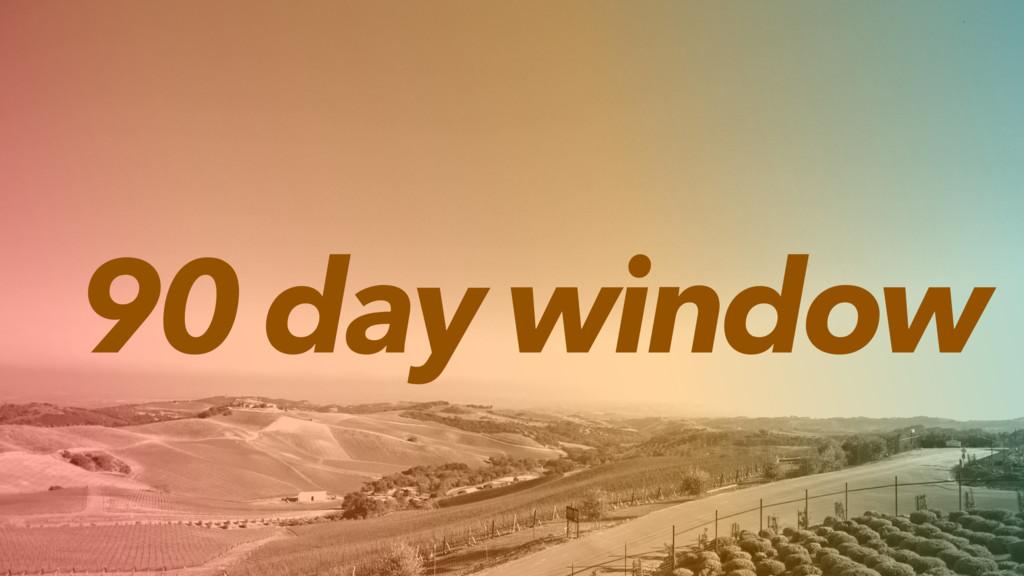 90 day window