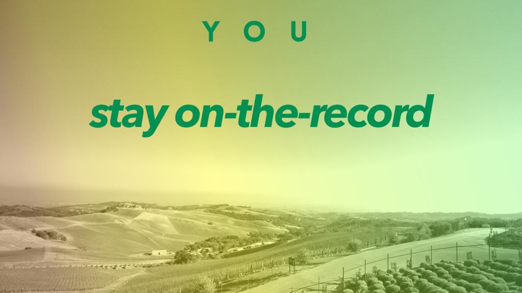 Y O U stay on-the-record