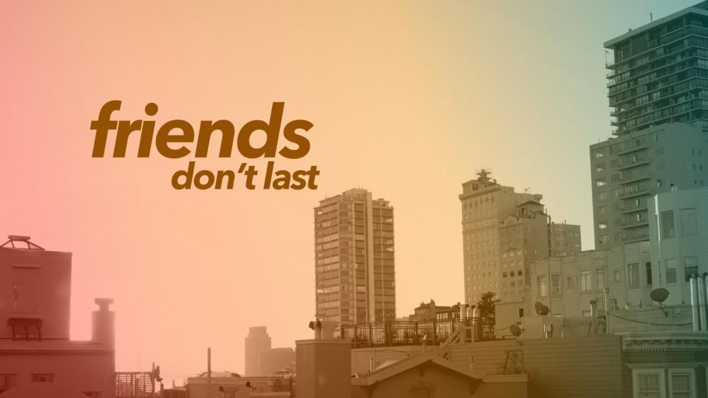 friends don't last