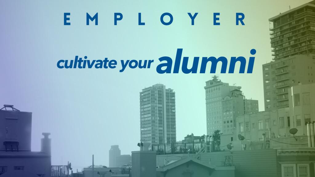 E M P L O Y E R alumni cultivate your