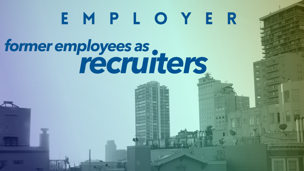 E M P L O Y E R recruiters former employees as