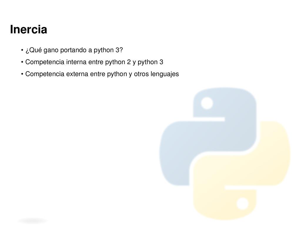 Inercia • ¿Qué gano portando a python 3? • Comp...