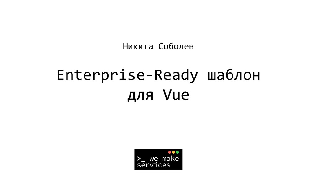 Никита Соболев Enterprise-Ready шаблон для Vue
