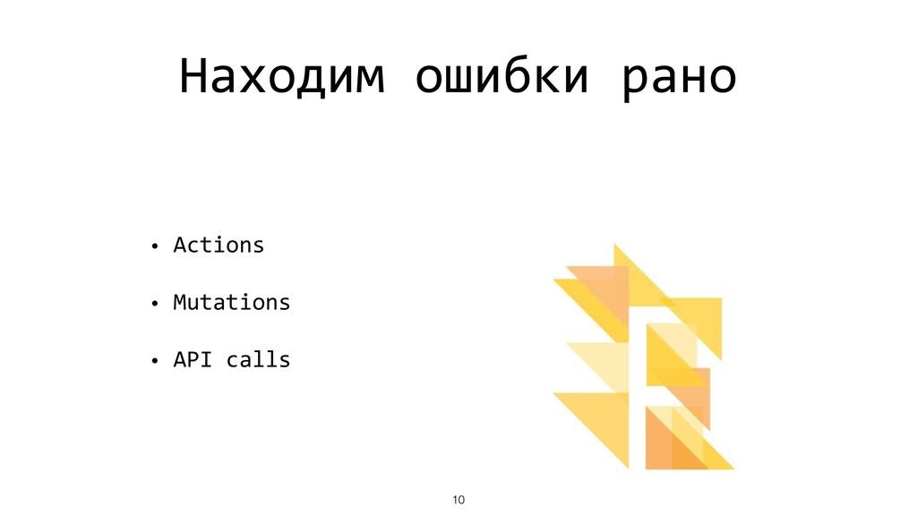 Находим ошибки рано • Actions • Mutations • API...