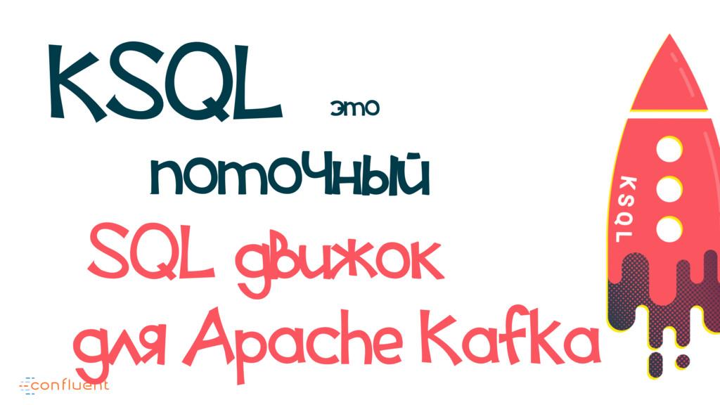 поточный для Apache Kafka SQL движок KSQL это