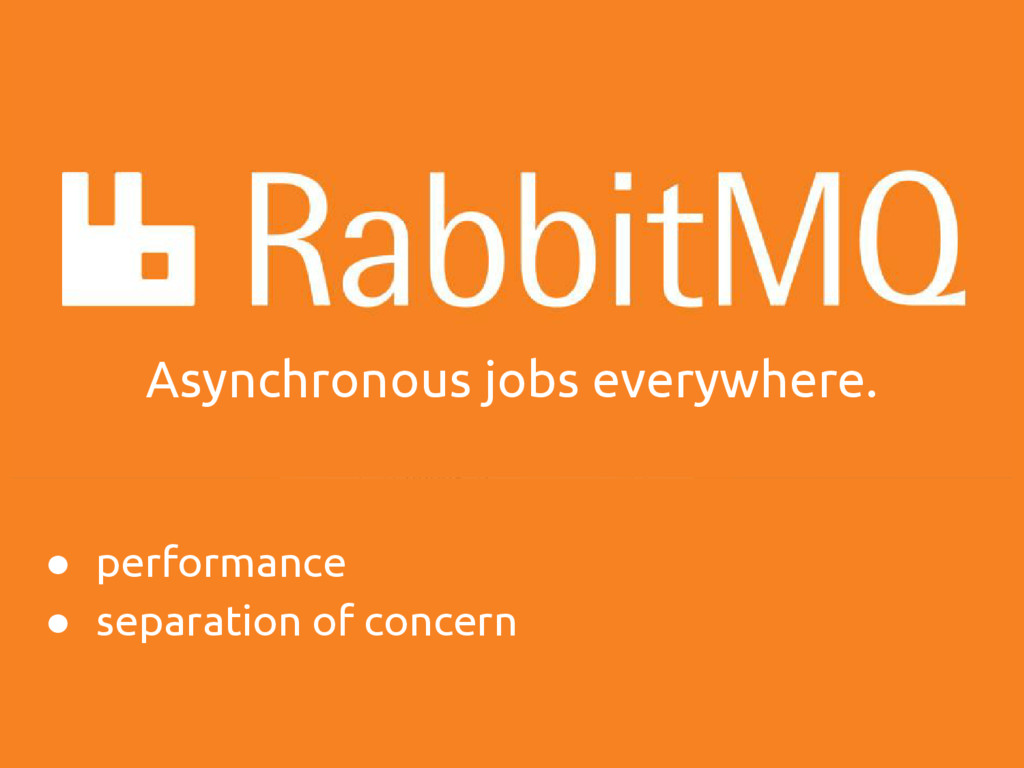 Asynchronous jobs everywhere. ● performance ● s...
