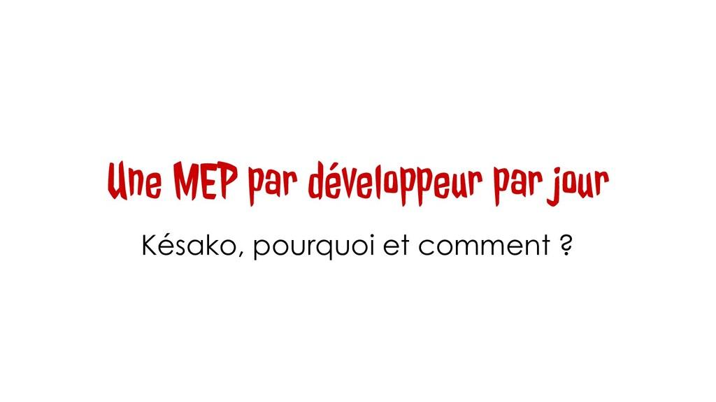 Une MEP par développeur par jour Késako, pourqu...