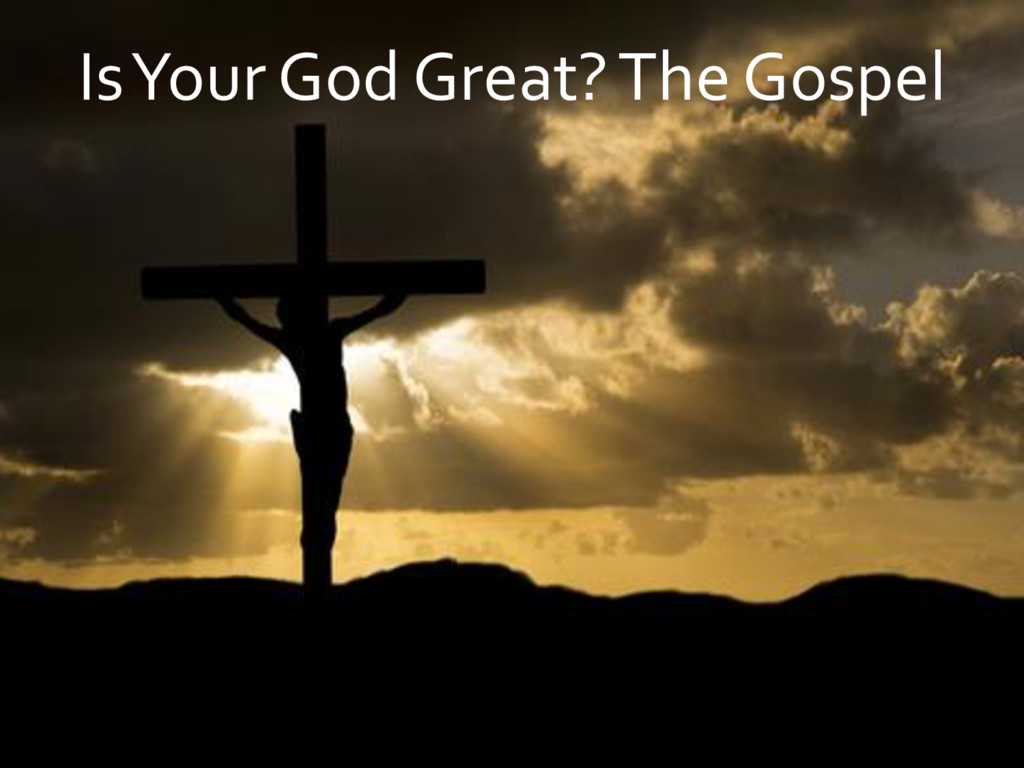 Is Your God Great? The Gospel
