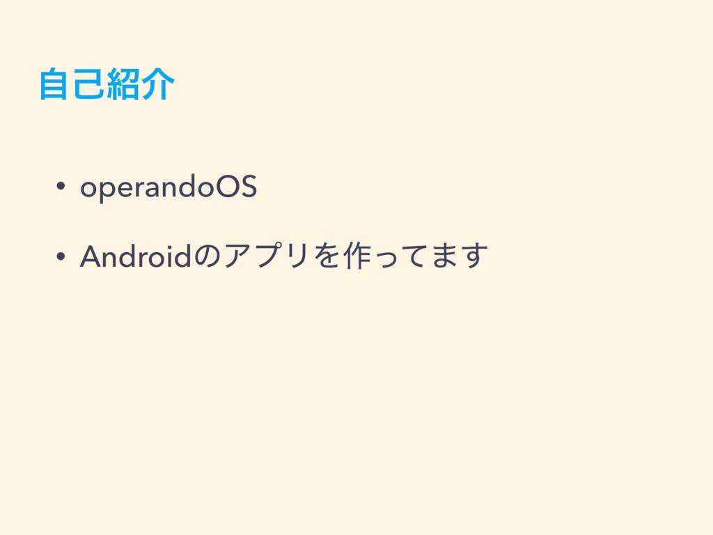 ࣗݾհ • operandoOS • AndroidͷΞϓϦΛ࡞ͬͯ·͢