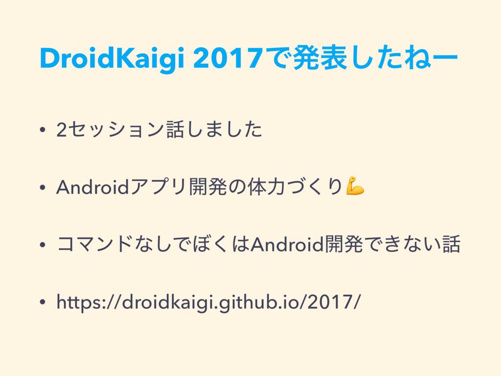 DroidKaigi 2017Ͱൃදͨ͠Ͷʔ • 2ηογϣϯ͠·ͨ͠ • AndroidΞ...