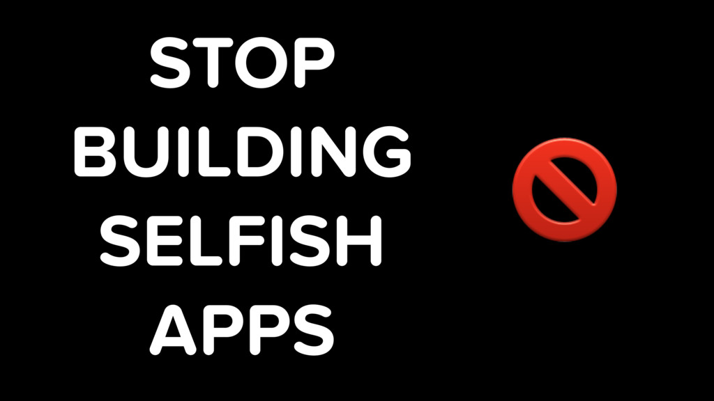 STOP BUILDING SELFISH APPS