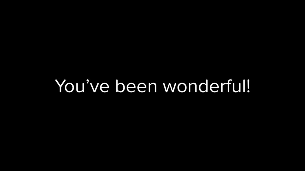 You've been wonderful!
