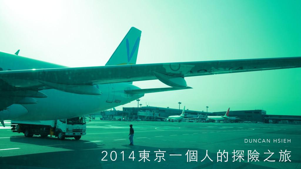 2 0 1 4 東 京 ⼀一 個 ⼈人 的 探 險 之 旅 D U N C A N H S I...