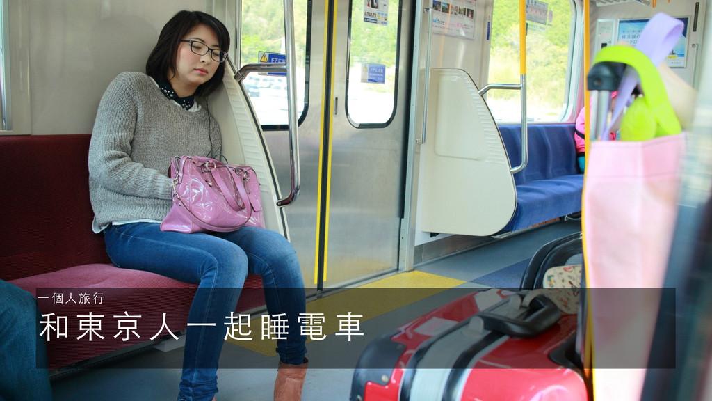和 東 京 ⼈人 ⼀一 起 睡 電 ⾞車 ⼀一 個 ⼈人 旅 ⾏行