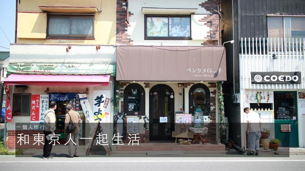 和 東 京 ⼈人 ⼀一 起 ⽣生 活 ⼀一 個 ⼈人 旅 ⾏行
