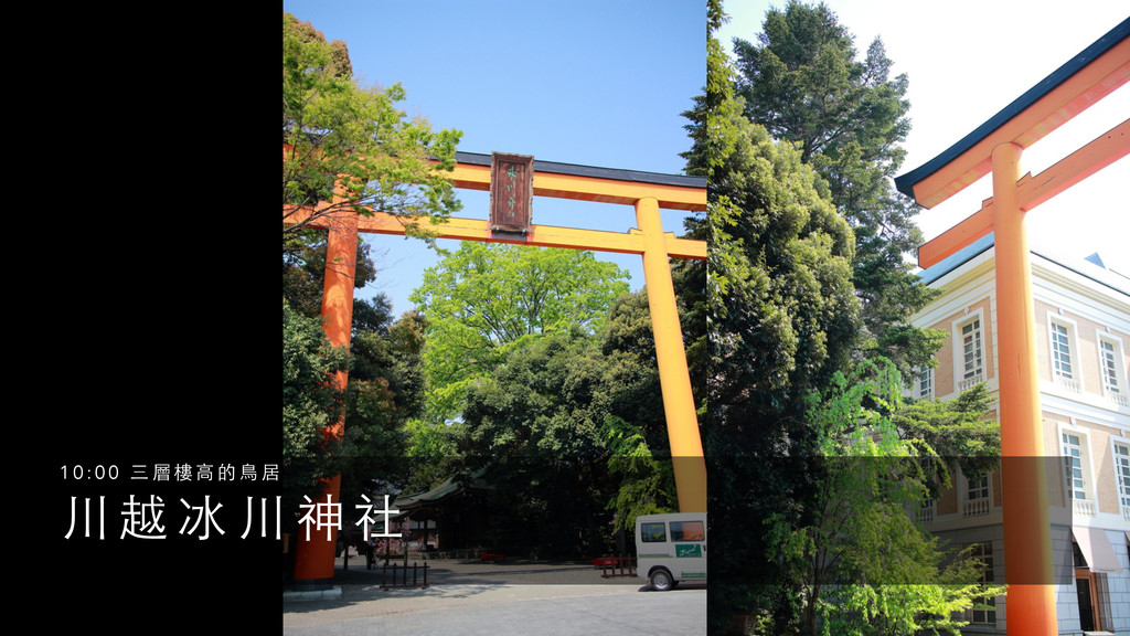 川 越 冰 川 神 社 1 0 : 0 0 三 層 樓 ⾼高 的 ⿃鳥 居