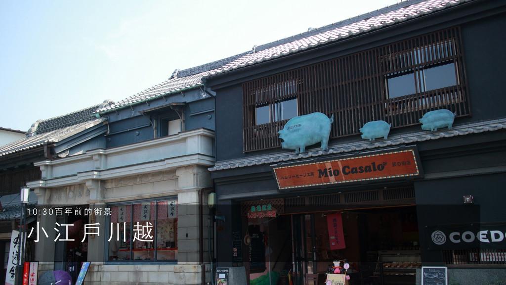 ⼩小 江 ⼾戶 川 越 1 0 : 3 0 百 年 前 的 街 景