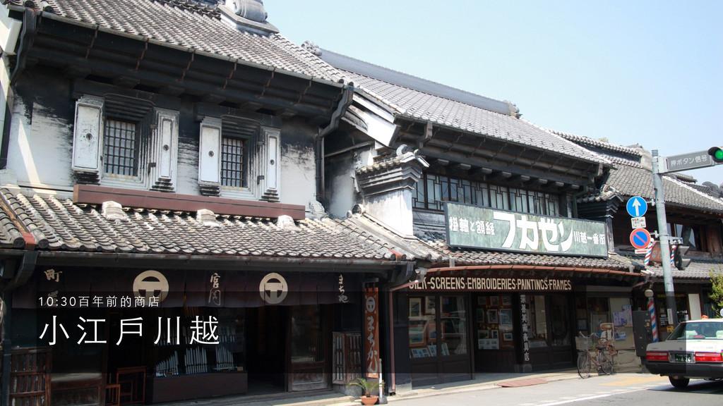 ⼩小 江 ⼾戶 川 越 1 0 : 3 0 百 年 前 的 商 店