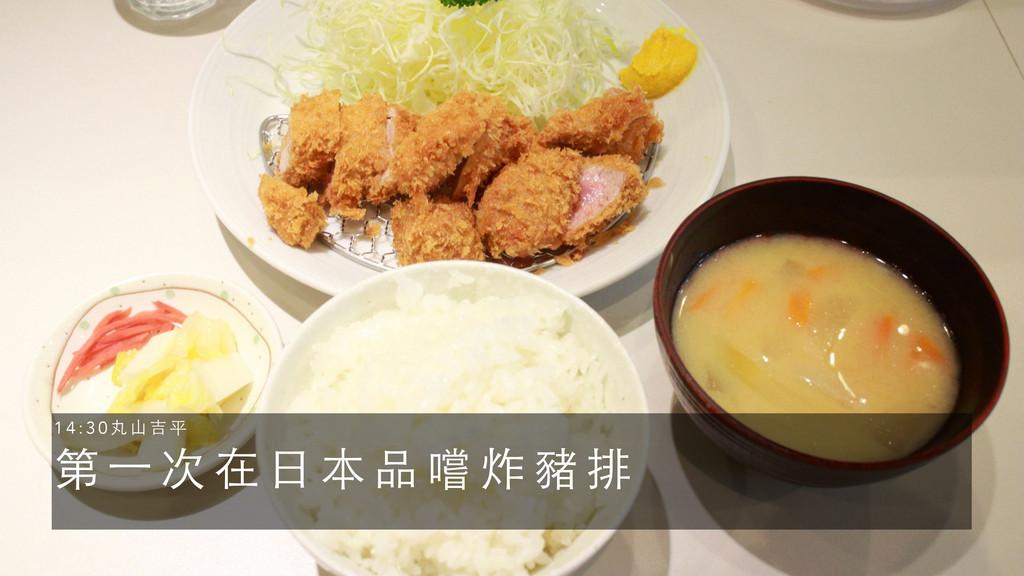 第 ⼀一 次 在 ⽇日 本 品 嚐 炸 豬 排 1 4 : 3 0 丸 ⼭山 吉 平