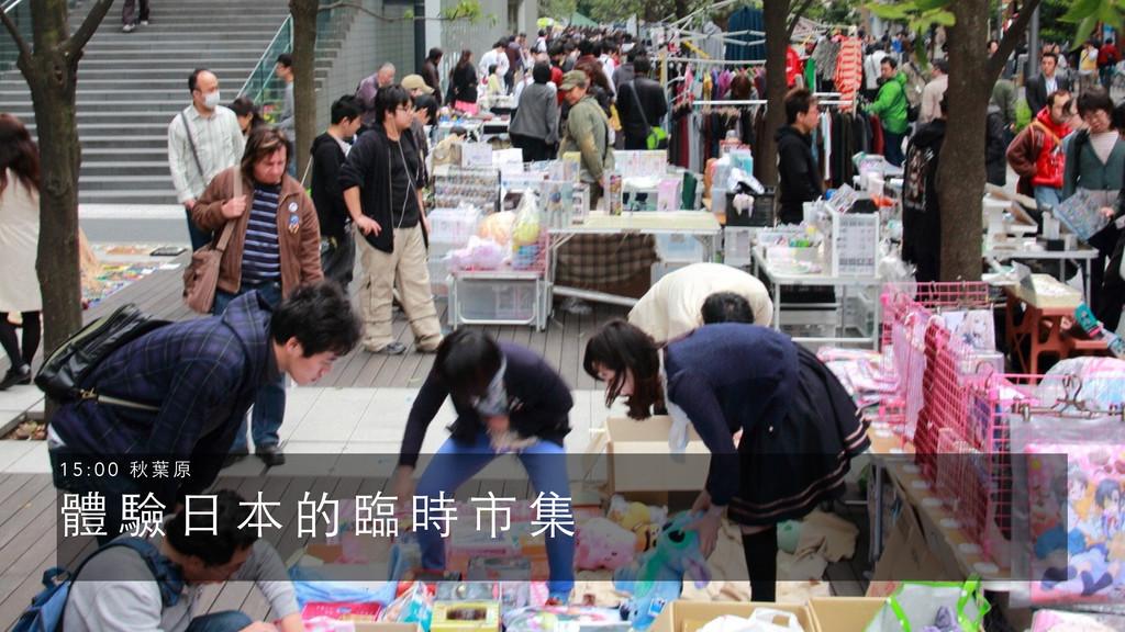 體 驗 ⽇日 本 的 臨 時 市 集 1 5 : 0 0 秋 葉 原