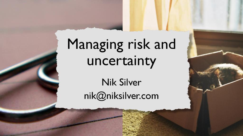 Managing risk and uncertainty Nik Silver nik@ni...