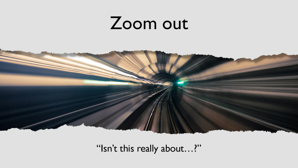 "Zoom out ""Isn't this really about…?"""