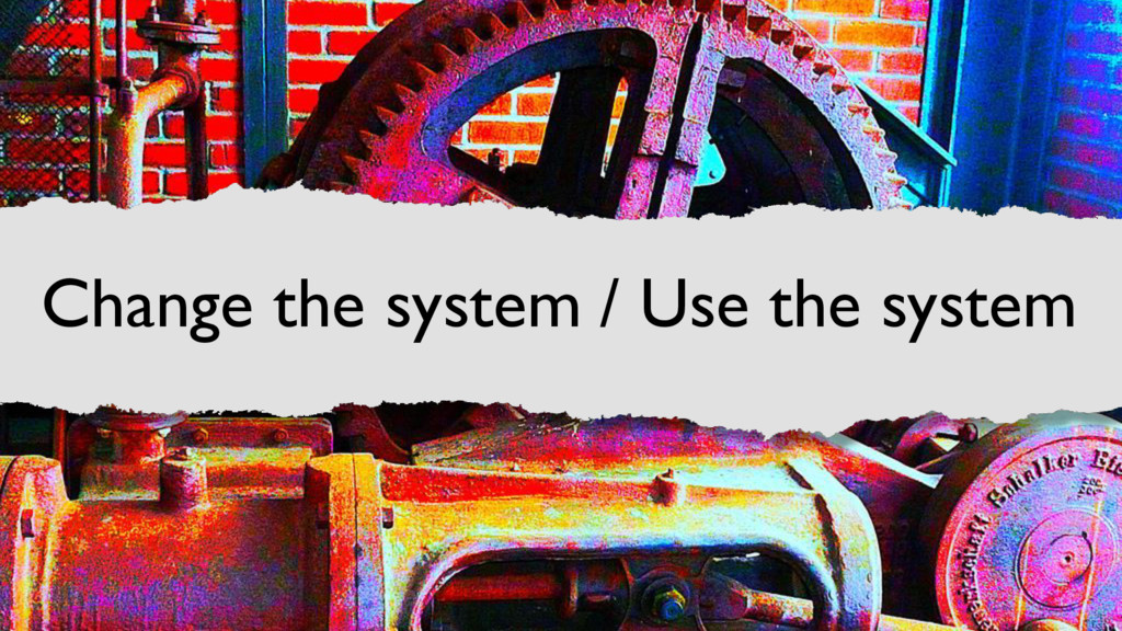 Change the system / Use the system