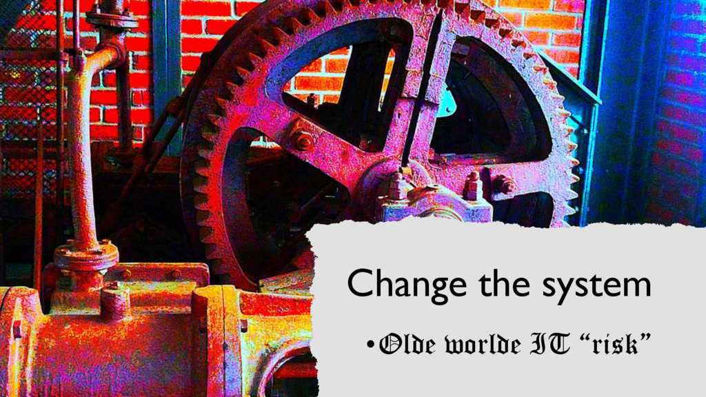 "Change the system •Olde worlde IT ""risk"""
