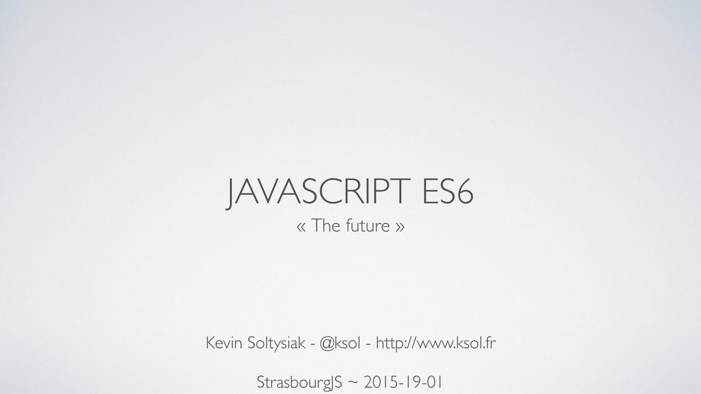JAVASCRIPT ES6 « The future » Kevin Soltysiak -...