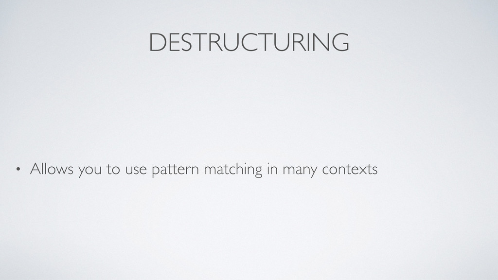 DESTRUCTURING • Allows you to use pattern match...