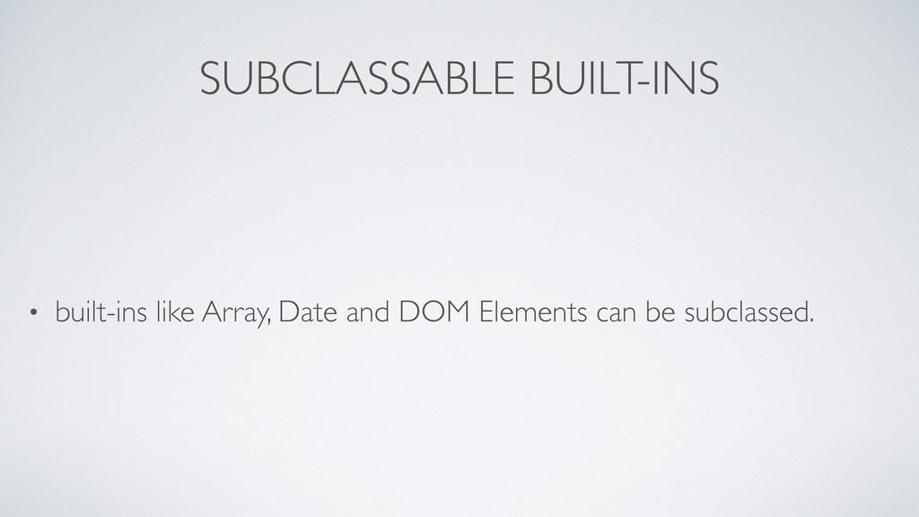 SUBCLASSABLE BUILT-INS • built-ins like Array, ...