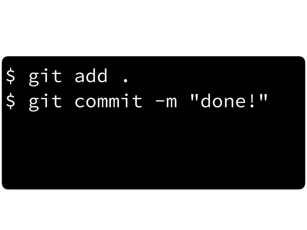 "$ git add . $ git commit -m ""done!"""