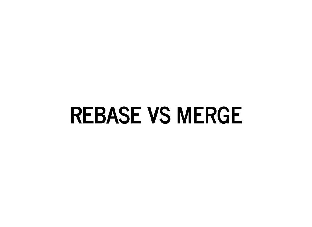 REBASE VS MERGE REBASE VS MERGE
