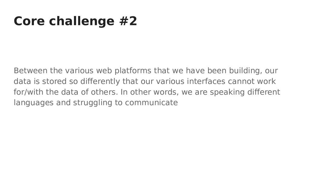 Core challenge #2 Between the various web platf...
