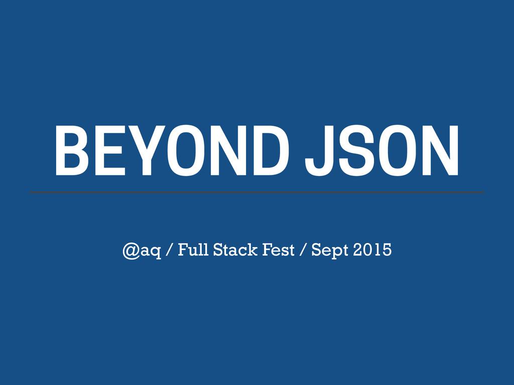 BEYOND JSON @aq / Full Stack Fest / Sept 2015
