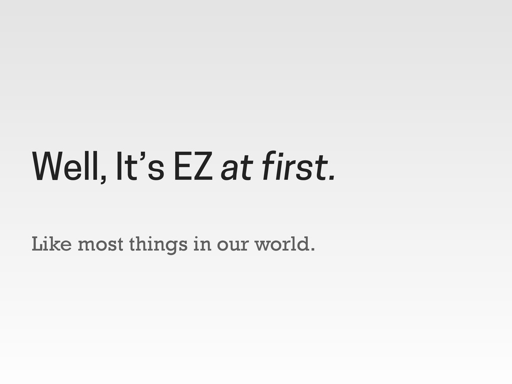 Like most things in our world. Well, It's EZ at...