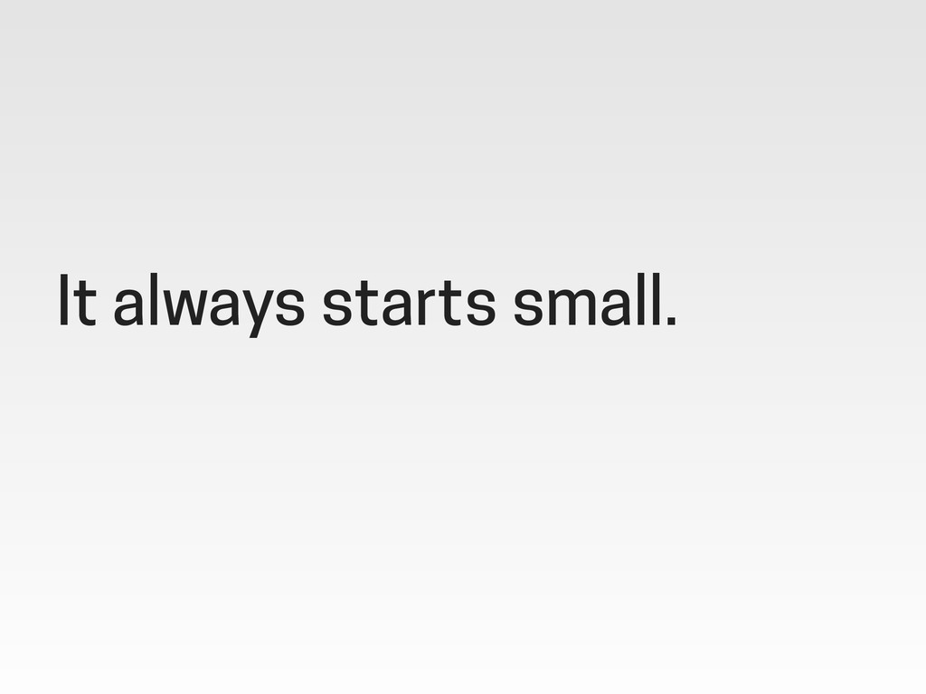 It always starts small.