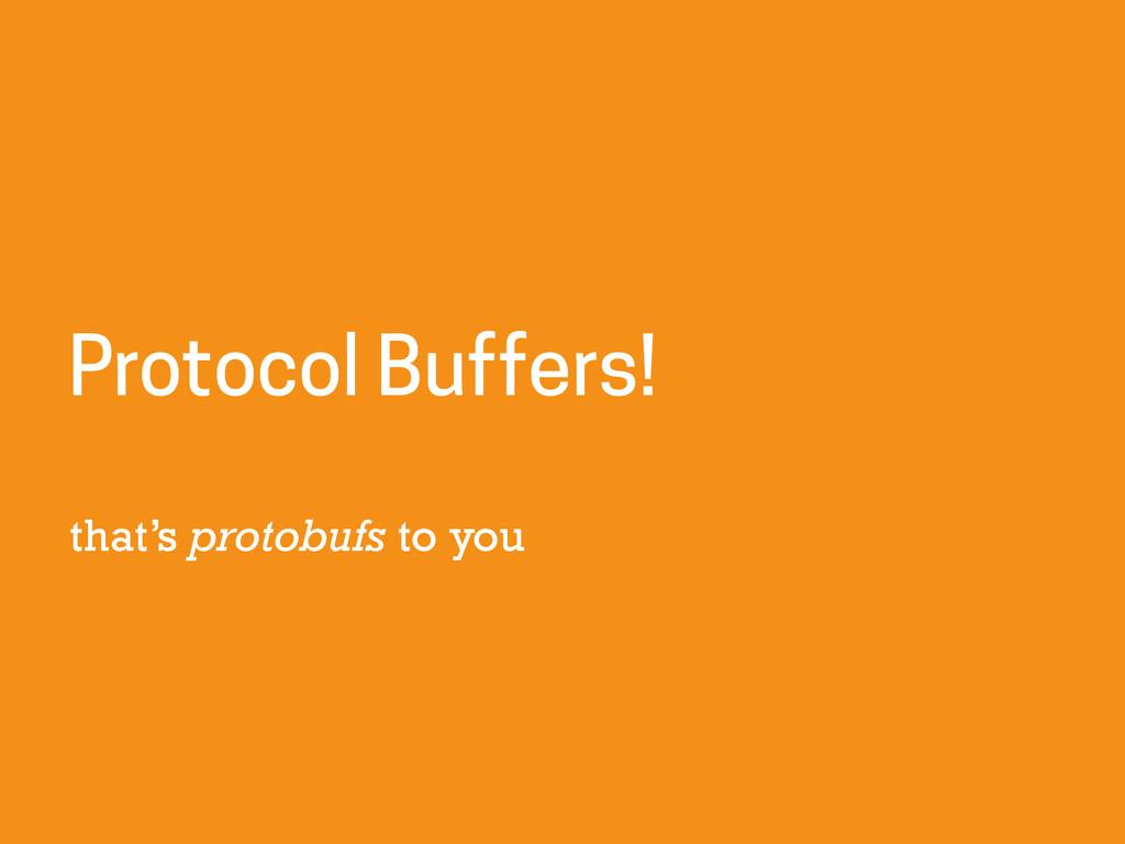 that's protobufs to you Protocol Buffers!