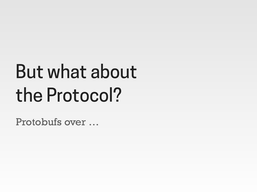 Protobufs over … But what about the Protocol?