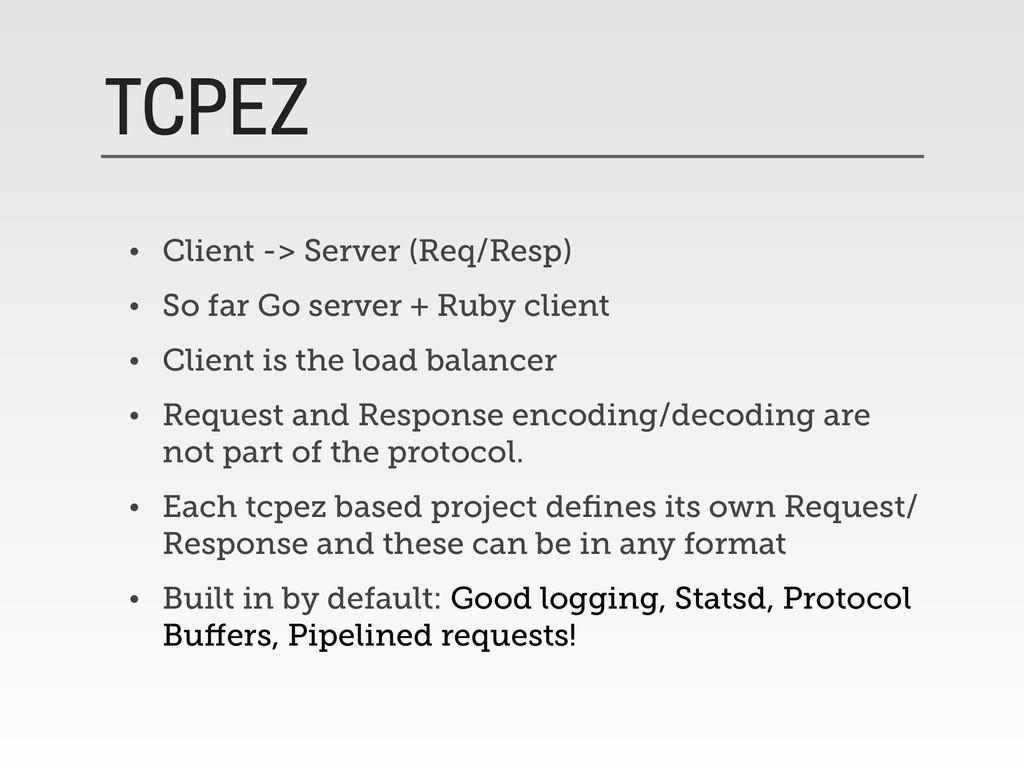 TCPEZ • Client -> Server (Req/Resp) • So far Go...