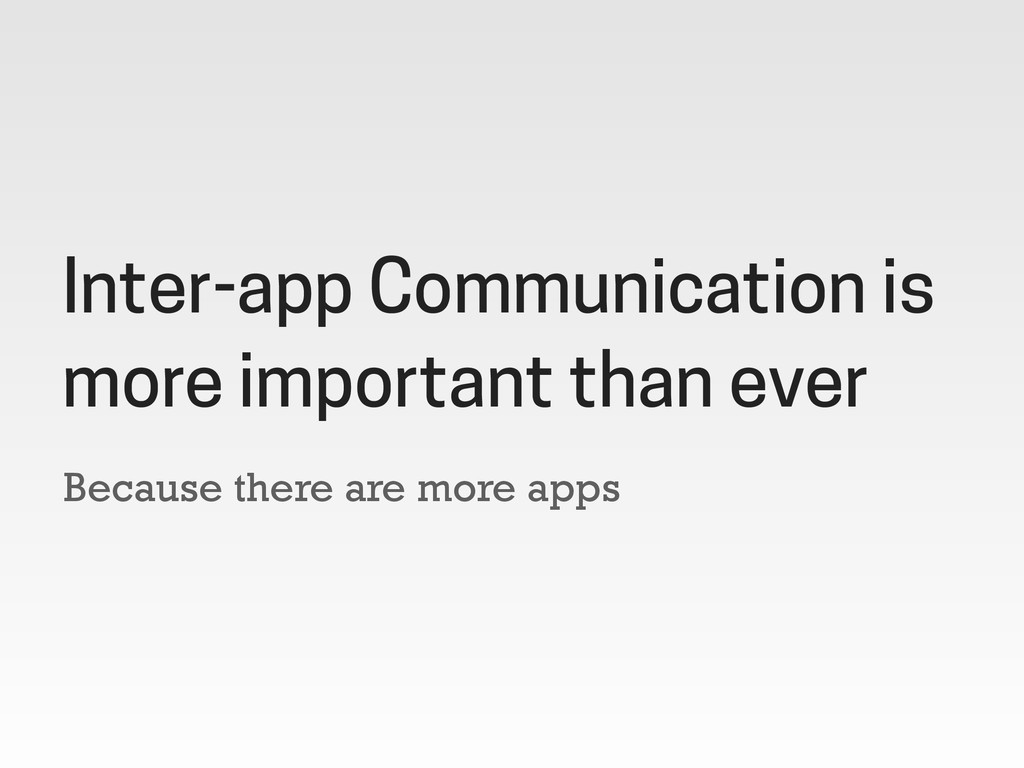 Because there are more apps Inter-app Communica...