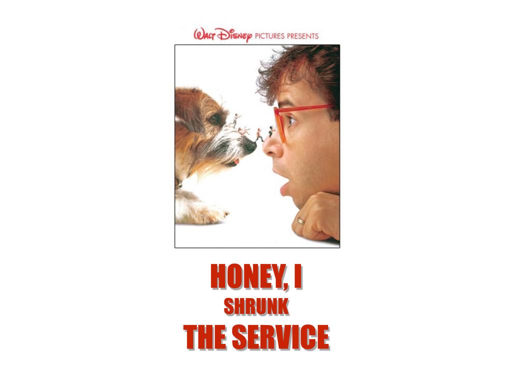 HONEY, I SHRUNK THE SERVICE